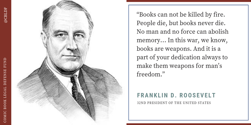 """""""Books can not be killed by fire. People die, but books never die. No man and no force can abolish memory… In this war, we know, books are weapons. And it is a part of your dedication always to make them weapons for man's freedom."""" – FDR"""