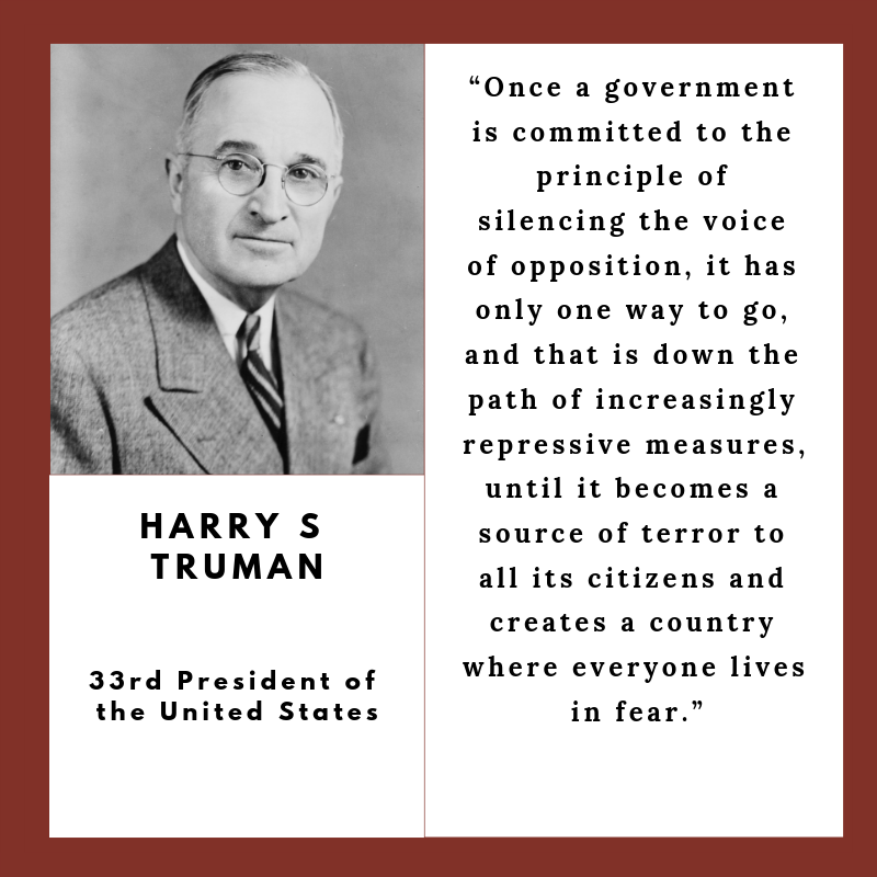 """""""Once a government is committed to the principle of silencing the voice of opposition, it has only one way to go, and that is down the path of increasingly repressive measures, until it becomes a source of terror to all its citizens and creates a country where everyone lives in fear.""""  - Harry Truman, 33rd President ofthe UnitedStates"""